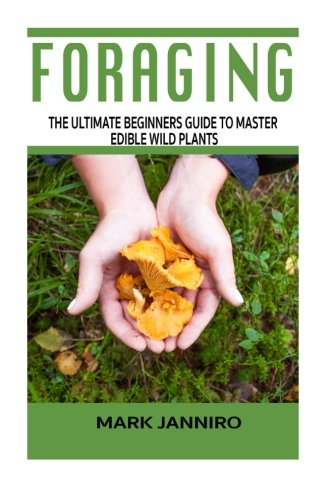 Foraging: The Ultimate Beginners Guide to Master Edible Wild Plants (Foraging, Foraging for Beginners) (Survival Guide)