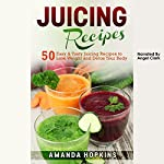 Juicing Recipes: 50 Easy & Tasty Juicing Recipes to Lose Weight and Detox Your Body: Lose Weight and Stay Fit, Book 3 | Amanda Hopkins