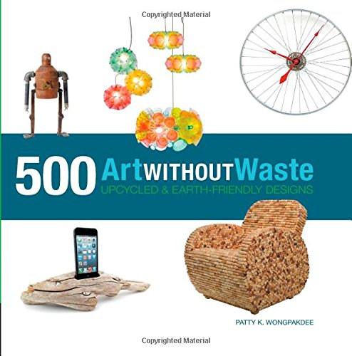 Art Without Waste: 500 Upcycled & Earth-Friendly Designs