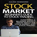 Stock Market: Beginner's Guide to Stock Trading: Everything a Beginner Should Know About the Stock Market and Stock Trading   Julian Hammond