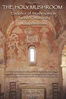 The Holy Mushroom: Evidence of Mushrooms in Judeo-Christianity: A critical re-evaluation of the schism between John M. Allegro and R. Gordon Wasson ... in The Sacred Mushroom and the Cross