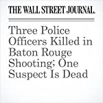 Three Police Officers Killed in Baton Rouge Shooting; One Suspect Is Dead | Jennifer Levitz,Alejandro Lazo,Arian Campo-Flores