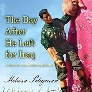The Day After He Left for Iraq: A Story of Love, Family, and Reunion | [Melissa Seligman]