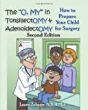 "The ""O, MY"" in Tonsillectomy & Adenoidectomy: how to prepare your child for surgery, a parents manual, 2nd Edition (Growing With Love)"