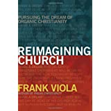 Reimagining Church: Pursuing the Dream of Organic Christianityby Frank A. Viola
