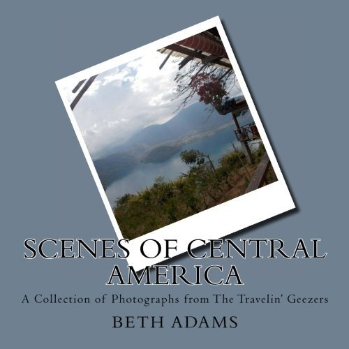 Scenes of Central America: A Collection of Photographs from The Travelin' Geezers: Volume 1 (The Travelin Geezers Photos)
