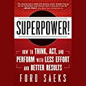 Superpower!: How to Think, Act, and Perform with Less Effort and Better Results (       UNABRIDGED) by Ford Saeks Narrated by Donald Corren