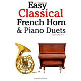 Easy Classical French Horn & Piano Duets: Featuring music of Brahms, Beethoven, Wagner and other composers ~ Javier Marc�