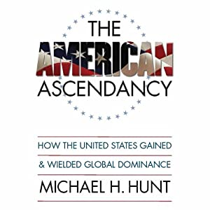 The American Ascendancy: How the United States Gained and Wielded Global Dominance | [Michael H. Hunt]