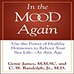 In the Mood Again: Use the Power of Healthy Hormones to Reboot Your Sex Life - at Any Age | Genie James,C. W. Randolph