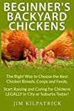 Beginner's Backyard Chickens: The Right Way to Choose the Best Chicken Breeds, Coops and Feeds. Start Raising and Caring for Chickens Legally in City or Suburbs Today! [Illustrated
