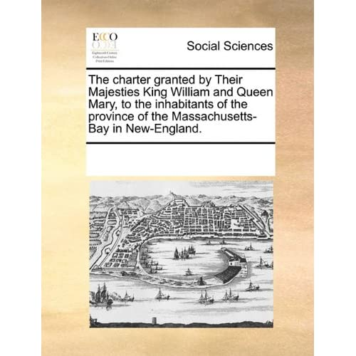 The charter granted by Their Majesties King William and Queen Mary, to the inhabitants of the province of the Massachusetts Bay in New England.