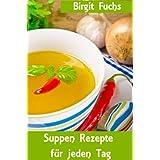 """Suppen Rezepte f�r jeden Tag  - Die besten Rezepte f�r Suppen und Eint�pfe von klassisch bis modernvon """"Birgit Fuchs"""""""