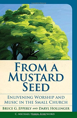 From a Mustard Seed: Enlivening Worship and Music in the Small Church (Vital Worship Healthy Congregations)