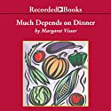 Much Depends on Dinner: The Extraordinary History and Mythology, Allure and Obsessions, Perils and Taboos of an Ordinary Meal (       UNABRIDGED) by Margaret Visser Narrated by Suzanne Toren