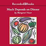 Much Depends on Dinner: The Extraordinary History and Mythology, Allure and Obsessions, Perils and Taboos of an Ordinary Meal | Margaret Visser