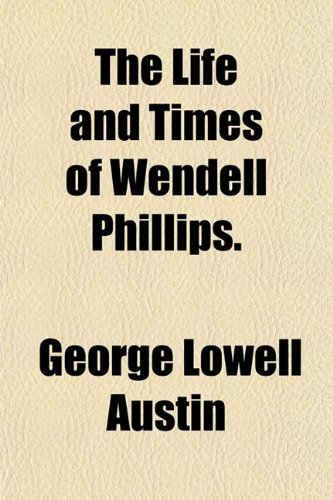 The Life and Times of Wendell Phillips.