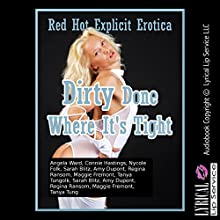 Dirty Done Where It's Tight: Ten First Anal Sex Erotica Stories (       UNABRIDGED) by Angela Ward, Connie Hastings, Nycole Folk, Sarah Blitz, Amy Dupont, Regina Ransom, Maggie Fremont, Tanya Tung Narrated by Vivian Lee Fox, Jennifer Saucedo, Jess Bella