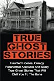 img - for True Ghost Stories: Haunted Houses, Creepy Paranormal Accounts And Scary True Ghost Stories That Will Chill You To The Bone - Real True Ghost Stories book / textbook / text book