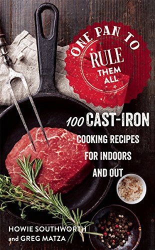 One Pan to Rule Them All: 100 Cast-Iron Cooking Recipes for Indoors and Out by Howie Southworth, Greg Matza