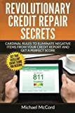 Revolutionary Credit Repair Secrets: Cardinal Rules to Eliminate Negative Items from Your Credit Report and Get a Perfect Score (Credit Repair ... Letters, Credit Repair Software) (Volume 1)