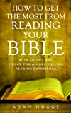 How To Get The Most From Reading Your Bible: With 20 Tips And Tricks For A More Fulling Reading Experience