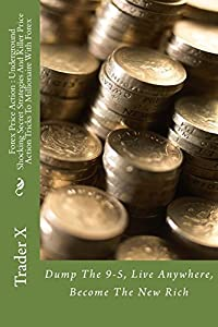 Forex Price Action : Underground Shocking Secret Strategies And Killer Price Action Tricks To Millionaire With Forex: Dump The 9-5, Live Anywhere, Become The New Rich
