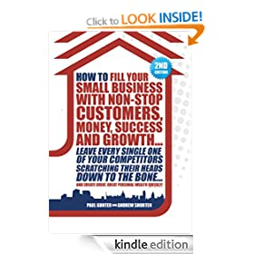How to Fill Your Small Business with Non-stop Customers, Money, Success and Growth... Leave Every Single One of Your Competitors Scratching Their Heads ... Create Great, Great Personal Wealth Quickly!