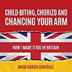 Child-biting, Chorizo and Chancing Your Arm: How I Made It Big in Britain Hörbuch von David García González Gesprochen von: Chas Rowe