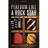 Perform Like A Rock Star and Still Have Time for Lunch ~ Orna W. Drawas