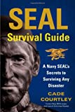 SEAL Survival Guide: A Navy SEALs Secrets to Surviving Any Disaster