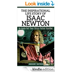Isaac Newton - The Inspirational Life Story Of Isaac Newton, An Apple Fell Then Things Pulled Together (Inspirational Life Stories By Gregory Watson Book 6)