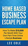 Home Based Business Escape Plan: How To Make ,000 Per Month With Your Own Part-Time, Online Lifestyle Business: Home Based Business Ideas (Home Based Business Opportunities)