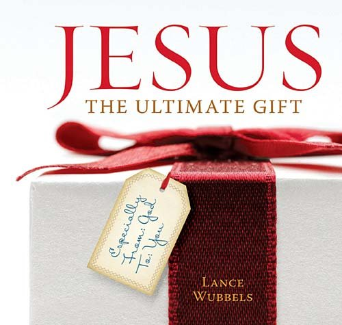 Jesus: The Ultimate Gift: Especially From God to You, Lance Wubbels