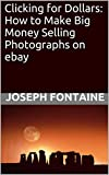 Clicking for Dollars: How to Make Big Money Selling Photographs on ebay