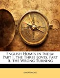 English Homes in India: Part I. the Three Loves. Part II. the Wrong Turning