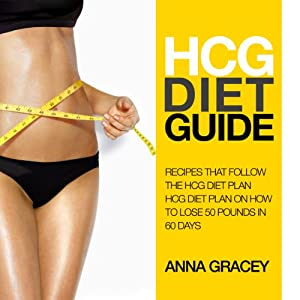 HCG Diet Guide: Recipes That Follow the HCG Diet Plan: HCG Diet Plan on How to Lose 50 Pounds in 60 Days | [Anna Gracey]