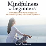Mindfulness for Beginners: Ultimate Guide to Achieve Happiness by Eliminating Stress, Anxiety and Depression | Sarah Rowland
