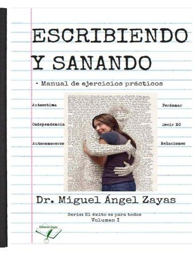 Escribiendo y Sanando: manual de ejercicios practicos (El exito es para todos) (Volume 1)  [Zayas, Miguel Angel] (Tapa Blanda)