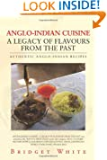 Anglo-Indian Cuisine - A Legacy of Flavours from the Past: Authentic Anglo-Indian Recipes