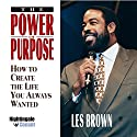 The Power of Purpose: How to Create the Life You Always Wanted Speech by Les Brown Narrated by Les Brown