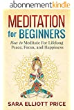 Meditation: Meditation For Beginners - How to Meditate For Lifelong Peace, Focus and Happiness (Mindfulness, Meditation Techniques) (English Edition)