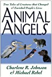Animal Angels: True Tales of Creatures That Changed and Enriched People's Lives