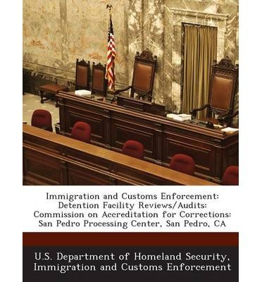 Immigration and Customs Enforcement: Detention Facility Reviews/Audits: Commission on Accreditation for Corrections: San Pedro Processing Center, San Pedro, CA (Paperback) - Common (Ca Department Of Corrections compare prices)