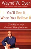 You\'ll See It When You Believe It: The Way to Your Personal Transformation by Wayne W. Dyer