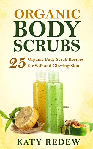 Organic Body Scrubs: 25 Organic Body Scrub Recipes for Soft and Glowing Skin PDF