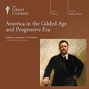 America in the Gilded Age and Progressive Era  by The Great Courses Narrated by Professor Edward T. O'Donnell, PhD