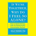If We're Together, Why Do I Feel So Alone?: How to Build Intimacy with an Emotionally Unavailable Partner | Holly Parker PhD