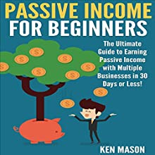 Passive Income for Beginners: The Ultimate Guide to Earning Passive Income and Making Money Online in 30 Days or Less! (       UNABRIDGED) by Ken Mason Narrated by Jackson Ladd