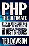 PHP: The Ultimate Step by Step guide for beginners on how to learn PHP and MYSQL programming in just 6 hours (English Edit...
